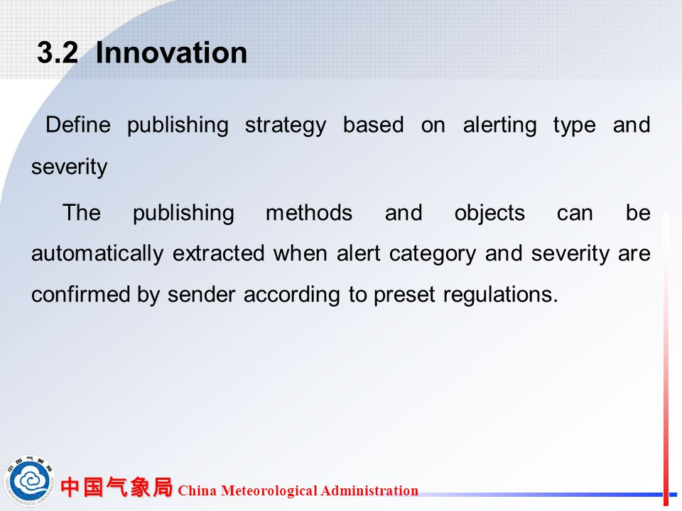 中国气象局 中国气象局 China Meteorological Administration Define publishing strategy based on alerting type and severity The publishing methods and objects can be automatically extracted when alert category and severity are confirmed by sender according to preset regulations.