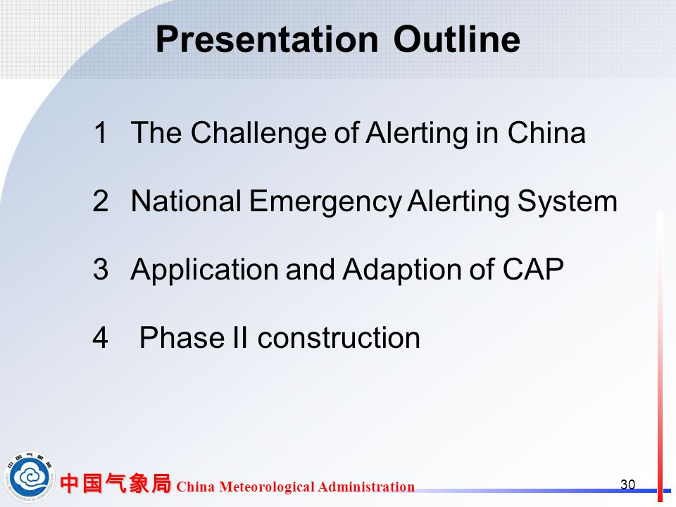 中国气象局 中国气象局 China Meteorological Administration Presentation Outline 1The Challenge of Alerting in China 2National Emergency Alerting System 3Application and Adaption of CAP 4 Phase II construction 30