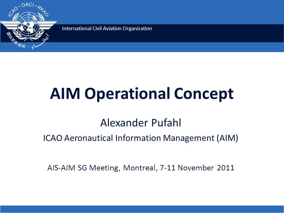 International Civil Aviation Organization AIM Operational Concept Alexander Pufahl ICAO Aeronautical Information Management (AIM) AIS-AIM SG Meeting,