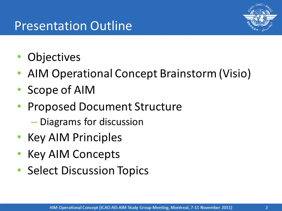 2 Presentation Outline Objectives AIM Operational Concept Brainstorm (Visio) Scope of AIM Proposed Document Structure – Diagrams for discussion Key AIM Principles Key AIM Concepts Select Discussion Topics AIM Operational Concept (ICAO AIS-AIM Study Group Meeting, Montreal, 7-11 November 2011)