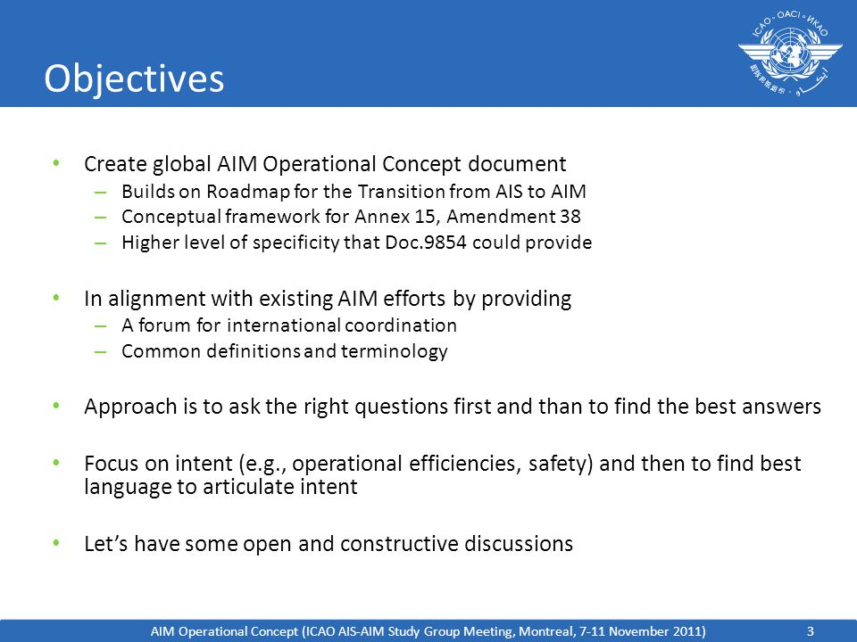 3 Objectives Create global AIM Operational Concept document – Builds on Roadmap for the Transition from AIS to AIM – Conceptual framework for Annex 15, Amendment 38 – Higher level of specificity that Doc.9854 could provide In alignment with existing AIM efforts by providing – A forum for international coordination – Common definitions and terminology Approach is to ask the right questions first and than to find the best answers Focus on intent (e.g., operational efficiencies, safety) and then to find best language to articulate intent Let's have some open and constructive discussions AIM Operational Concept (ICAO AIS-AIM Study Group Meeting, Montreal, 7-11 November 2011)