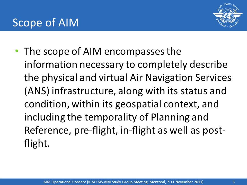 5 Scope of AIM AIM Operational Concept (ICAO AIS-AIM Study Group Meeting, Montreal, 7-11 November 2011) The scope of AIM encompasses the information necessary to completely describe the physical and virtual Air Navigation Services (ANS) infrastructure, along with its status and condition, within its geospatial context, and including the temporality of Planning and Reference, pre-flight, in-flight as well as post- flight.