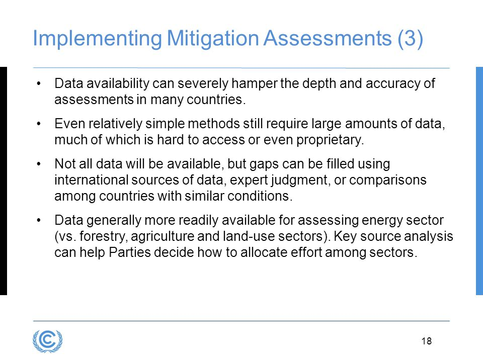 18 Implementing Mitigation Assessments (3) Data availability can severely hamper the depth and accuracy of assessments in many countries. Even relativ