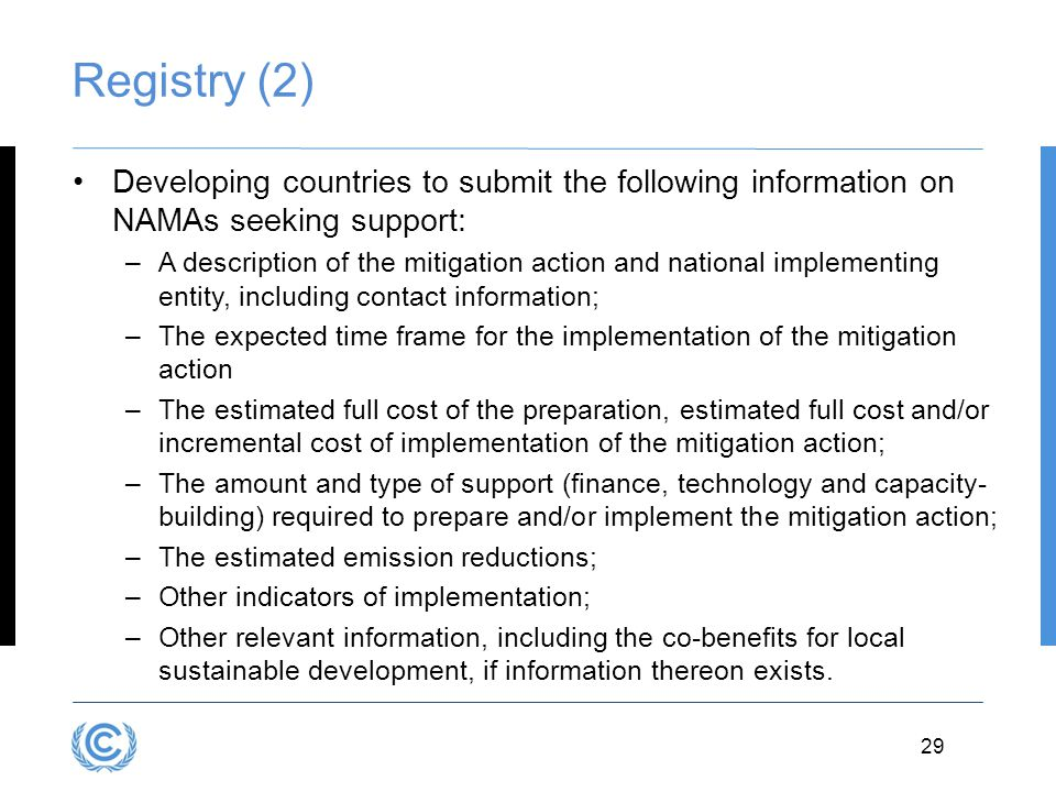 29 Registry (2) Developing countries to submit the following information on NAMAs seeking support: –A description of the mitigation action and nationa