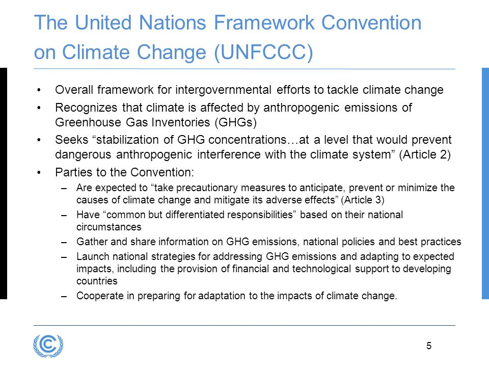5 The United Nations Framework Convention on Climate Change (UNFCCC) Overall framework for intergovernmental efforts to tackle climate change Recogniz