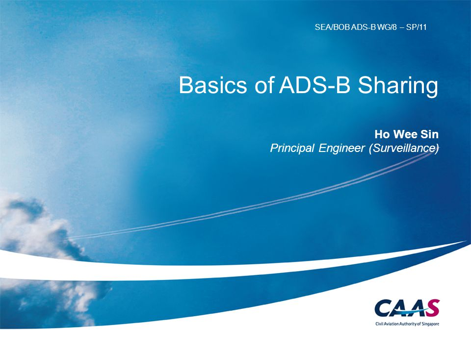 Basics of ADS-B Sharing Ho Wee Sin Principal Engineer (Surveillance) SEA/BOB ADS-B WG/8 – SP/11