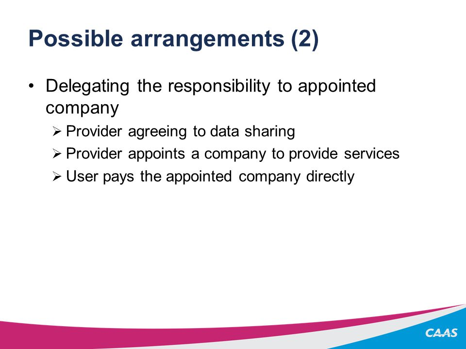 Possible arrangements (2) Delegating the responsibility to appointed company  Provider agreeing to data sharing  Provider appoints a company to provide services  User pays the appointed company directly