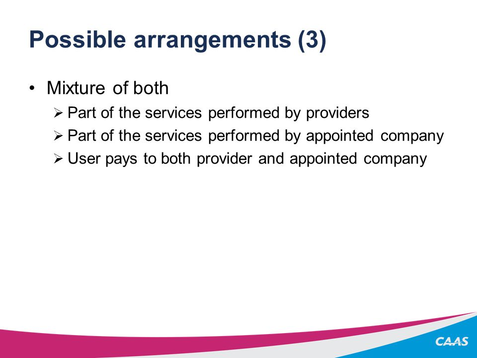 Possible arrangements (3) Mixture of both  Part of the services performed by providers  Part of the services performed by appointed company  User pays to both provider and appointed company