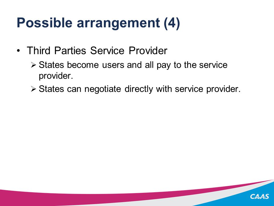 Possible arrangement (4) Third Parties Service Provider  States become users and all pay to the service provider.