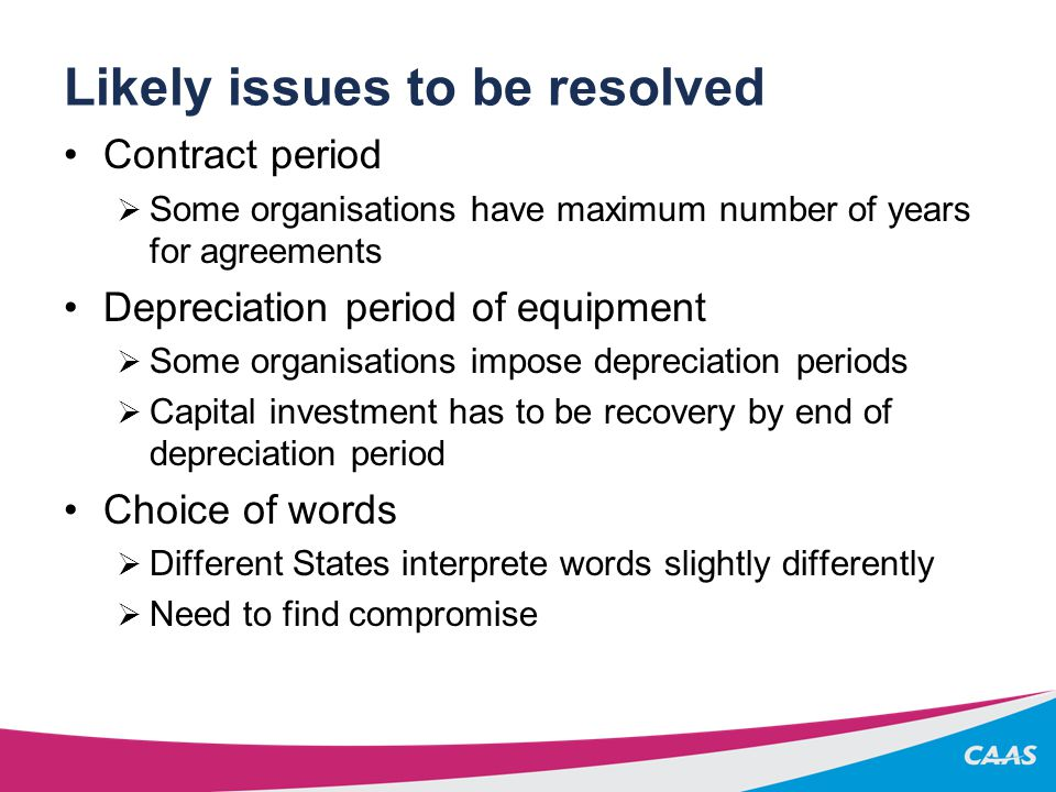 Likely issues to be resolved Contract period  Some organisations have maximum number of years for agreements Depreciation period of equipment  Some organisations impose depreciation periods  Capital investment has to be recovery by end of depreciation period Choice of words  Different States interprete words slightly differently  Need to find compromise