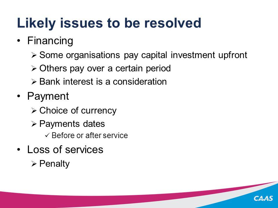 Likely issues to be resolved Financing  Some organisations pay capital investment upfront  Others pay over a certain period  Bank interest is a consideration Payment  Choice of currency  Payments dates Before or after service Loss of services  Penalty