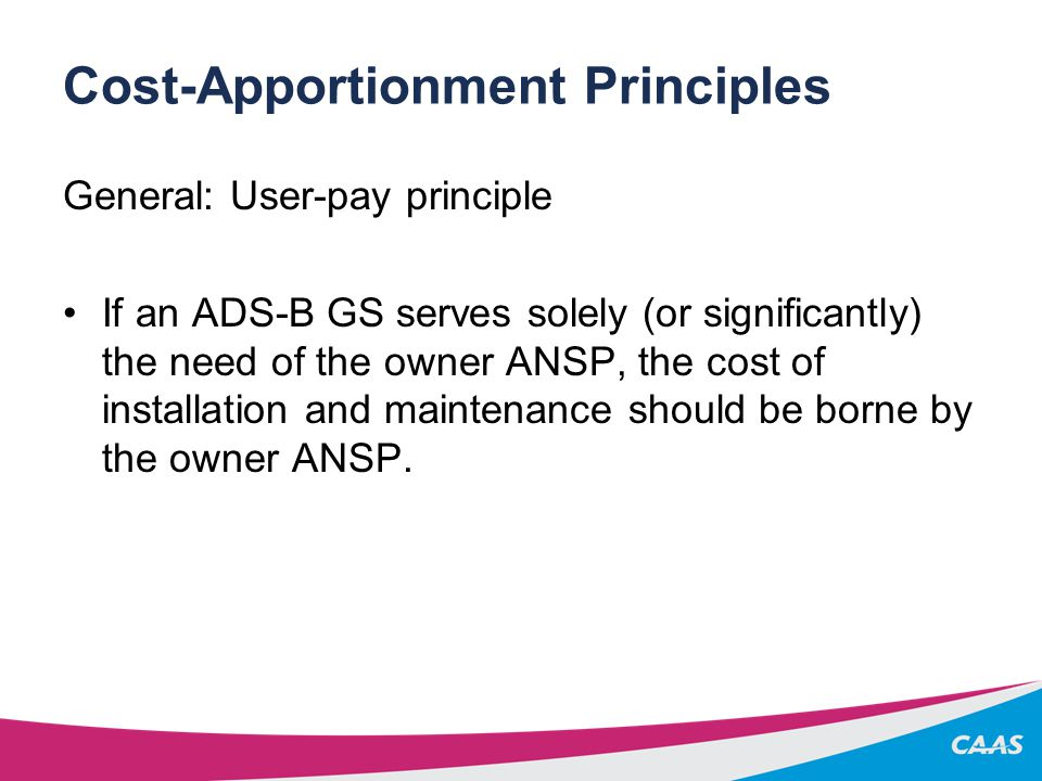 Cost-Apportionment Principles General: User-pay principle If an ADS-B GS serves solely (or significantly) the need of the owner ANSP, the cost of installation and maintenance should be borne by the owner ANSP.