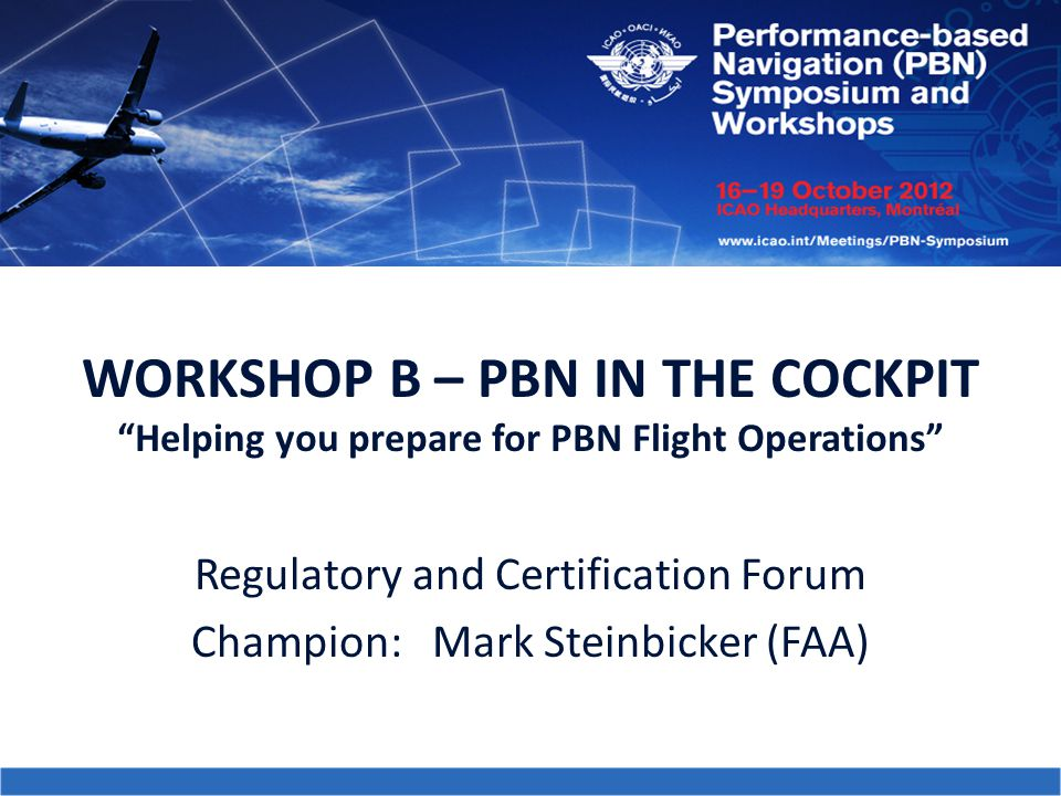 """WORKSHOP B – PBN IN THE COCKPIT """"Helping you prepare for PBN Flight Operations"""" Regulatory and Certification Forum Champion: Mark Steinbicker (FAA)"""