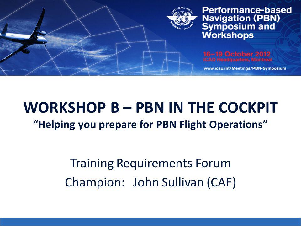 "WORKSHOP B – PBN IN THE COCKPIT ""Helping you prepare for PBN Flight Operations"" Training Requirements Forum Champion: John Sullivan (CAE)"
