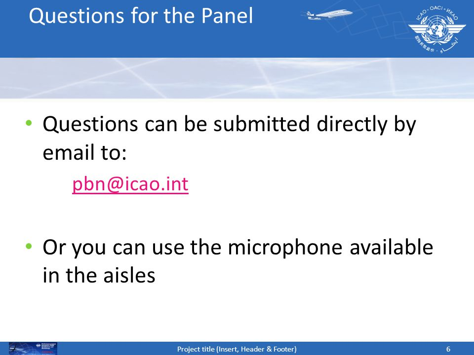 6 Questions can be submitted directly by email to: pbn@icao.int Or you can use the microphone available in the aisles Project title (Insert, Header &