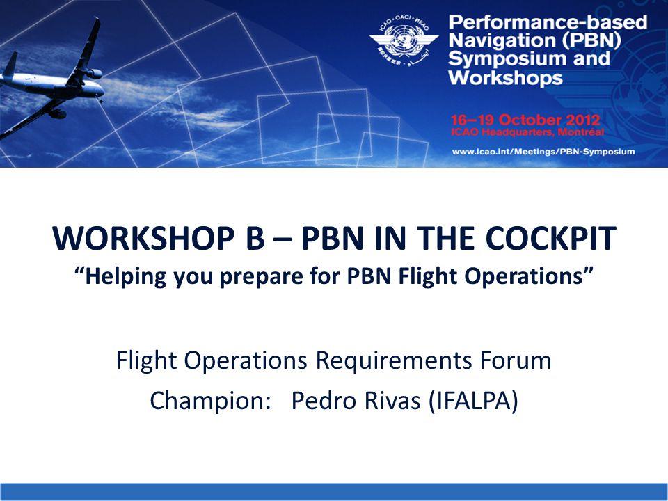 "WORKSHOP B – PBN IN THE COCKPIT ""Helping you prepare for PBN Flight Operations"" Flight Operations Requirements Forum Champion: Pedro Rivas (IFALPA)"