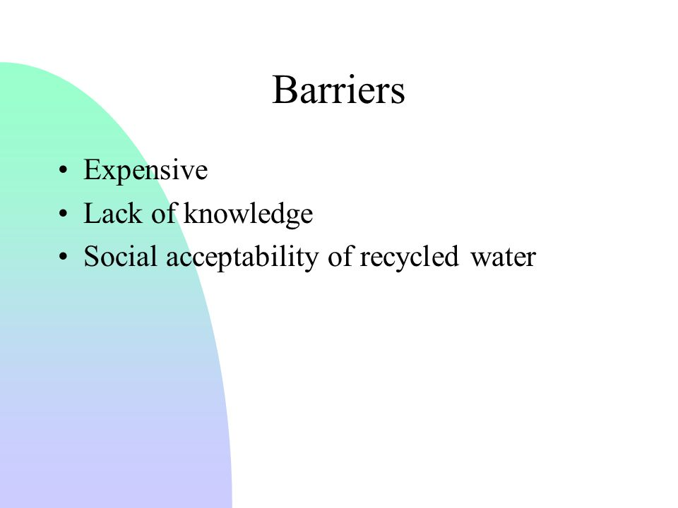 Barriers Expensive Lack of knowledge Social acceptability of recycled water