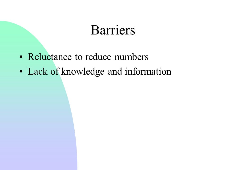 Barriers Reluctance to reduce numbers Lack of knowledge and information