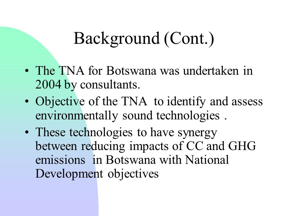 Background (Cont.) The TNA for Botswana was undertaken in 2004 by consultants.