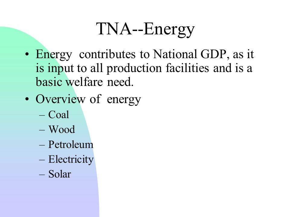 TNA--Energy Energy contributes to National GDP, as it is input to all production facilities and is a basic welfare need.