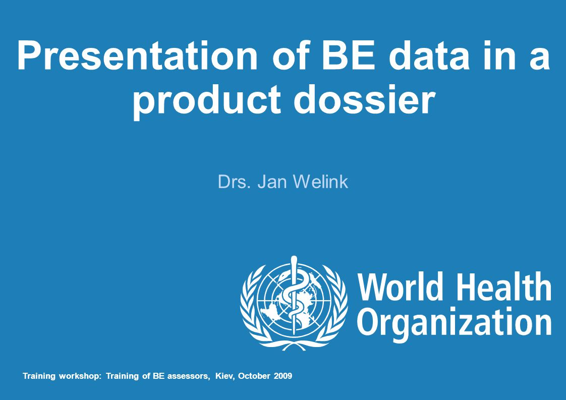 Presentation of BE data in a product dossier Drs. Jan Welink Training workshop: Training of BE assessors, Kiev, October 2009