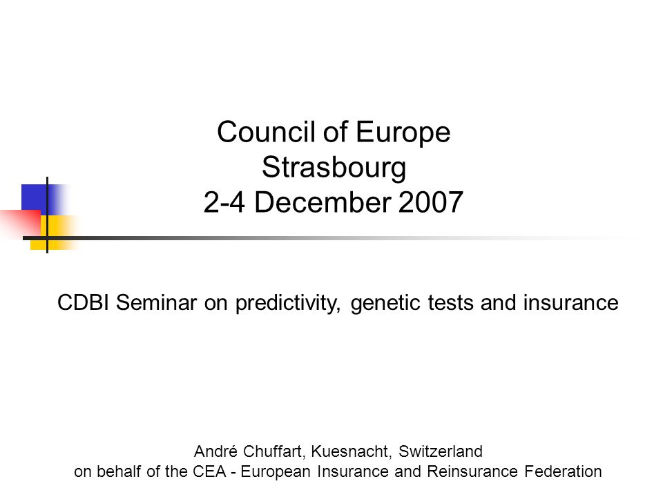 Council of Europe Strasbourg 2-4 December 2007 CDBI Seminar on predictivity, genetic tests and insurance André Chuffart, Kuesnacht, Switzerland on behalf of the CEA - European Insurance and Reinsurance Federation