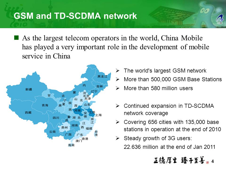 4 GSM and TD-SCDMA network As the largest telecom operators in the world, China Mobile has played a very important role in the development of mobile service in China  The world s largest GSM network  More than 500,000 GSM Base Stations  More than 580 million users  Continued expansion in TD-SCDMA network coverage  Covering 656 cities with 135,000 base stations in operation at the end of 2010  Steady growth of 3G users: 22.636 million at the end of Jan 2011