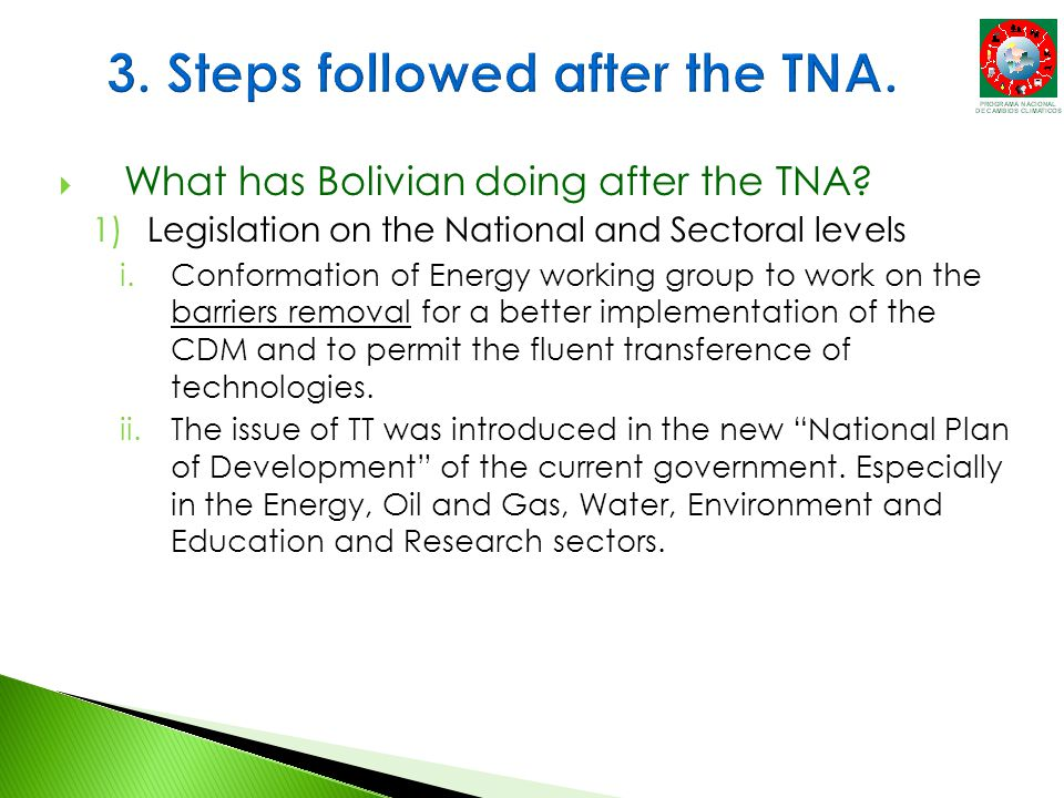  What has Bolivian doing after the TNA? 1)Legislation on the National and Sectoral levels i.Conformation of Energy working group to work on the barri