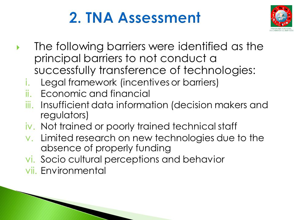  The following barriers were identified as the principal barriers to not conduct a successfully transference of technologies: i.Legal framework (incentives or barriers) ii.Economic and financial iii.Insufficient data information (decision makers and regulators) iv.Not trained or poorly trained technical staff v.Limited research on new technologies due to the absence of properly funding vi.Socio cultural perceptions and behavior vii.Environmental
