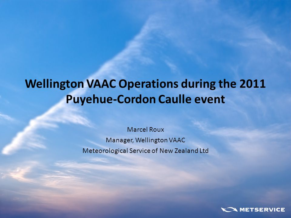 Wellington VAAC Operations during the 2011 Puyehue-Cordon Caulle event Marcel Roux Manager, Wellington VAAC Meteorological Service of New Zealand Ltd