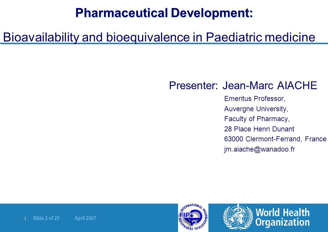   Slide 2 of 25 April 2007 Pharmaceutical Development: Bioavailability and bioequivalence in Paediatric medicine Presenter: Jean-Marc AIACHE Emeritus