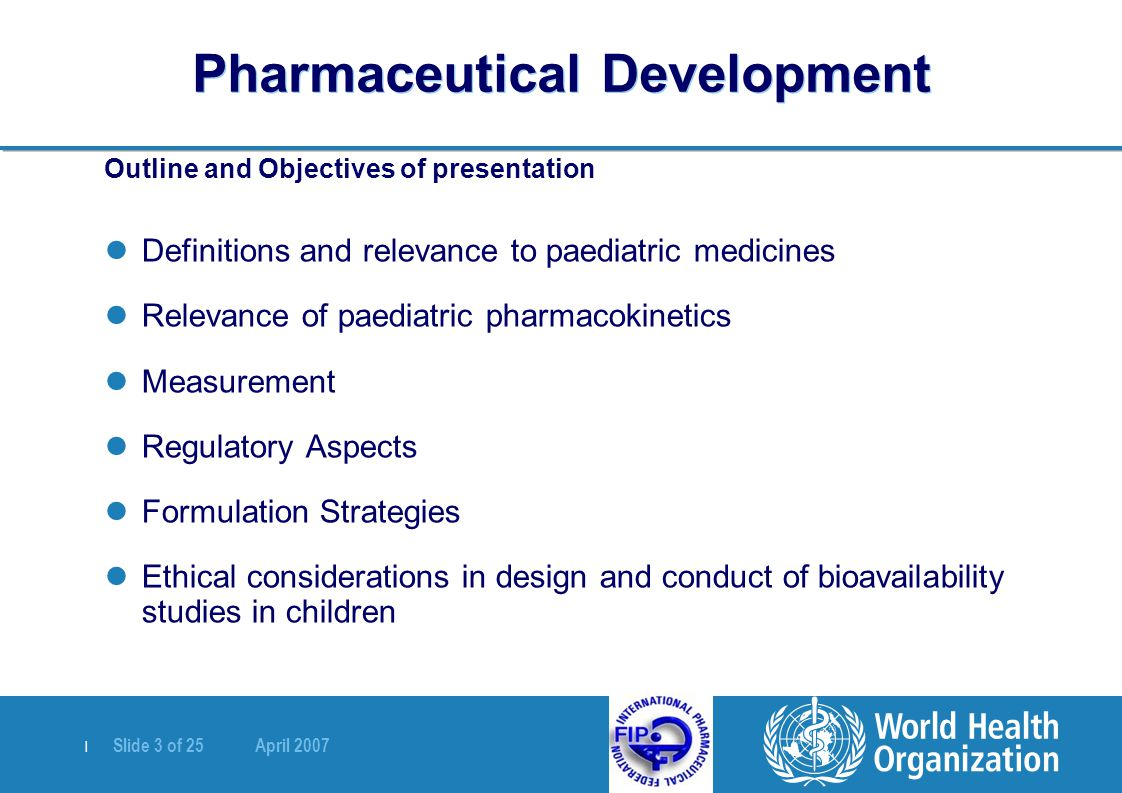   Slide 3 of 25 April 2007 Pharmaceutical Development Outline and Objectives of presentation Definitions and relevance to paediatric medicines Relevan
