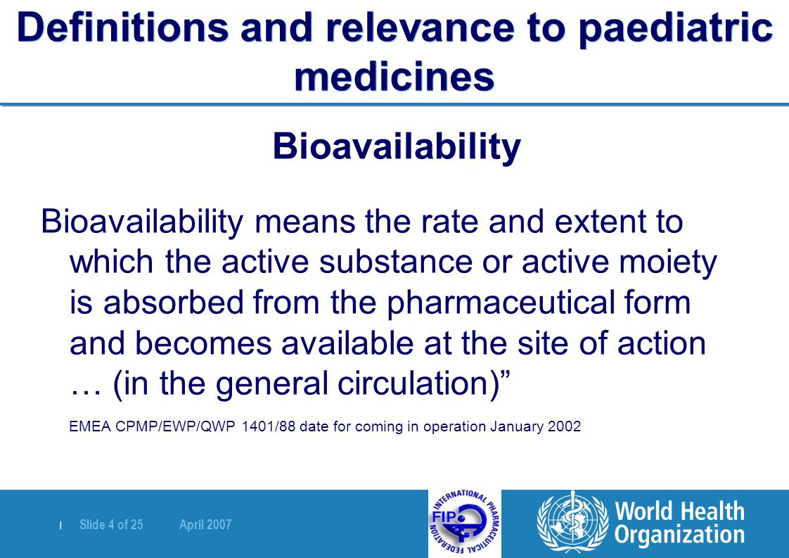   Slide 4 of 25 April 2007 Definitions and relevance to paediatric medicines Bioavailability Bioavailability means the rate and extent to which the ac