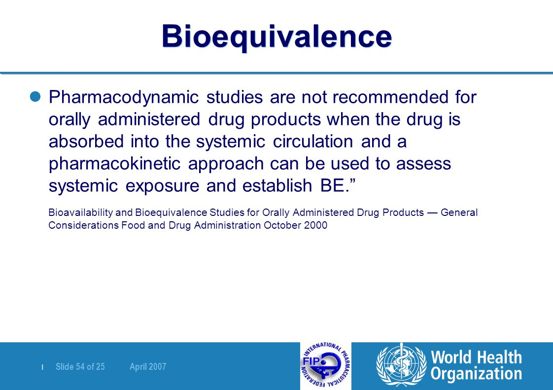   Slide 54 of 25 April 2007 Bioequivalence Pharmacodynamic studies are not recommended for orally administered drug products when the drug is absorbed