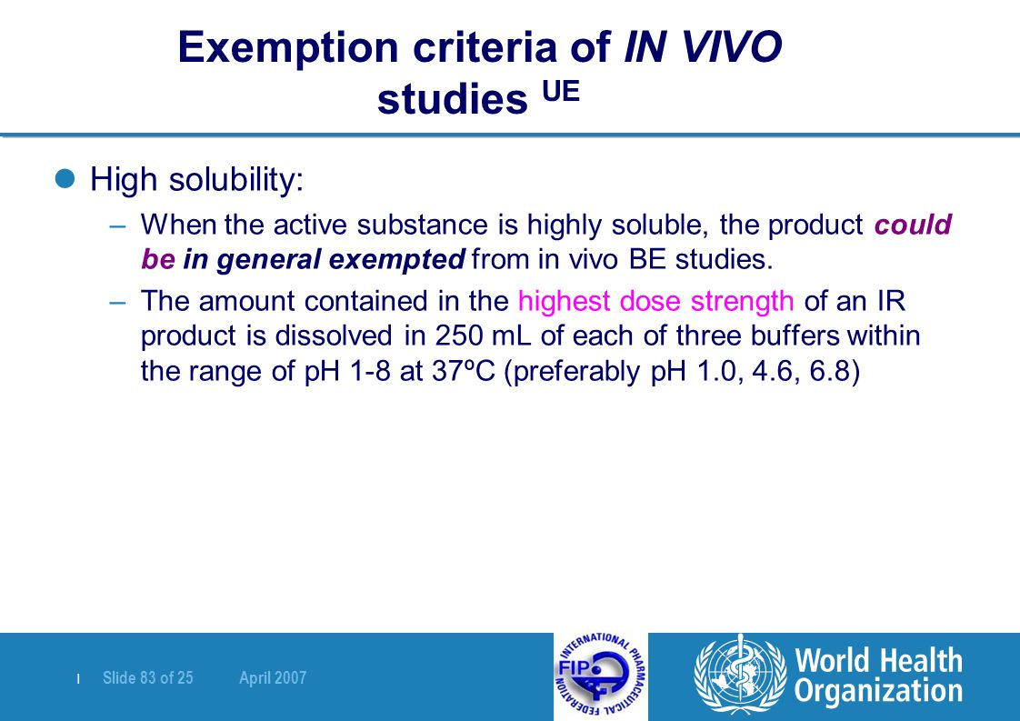   Slide 83 of 25 April 2007 High solubility: –When the active substance is highly soluble, the product could be in general exempted from in vivo BE st