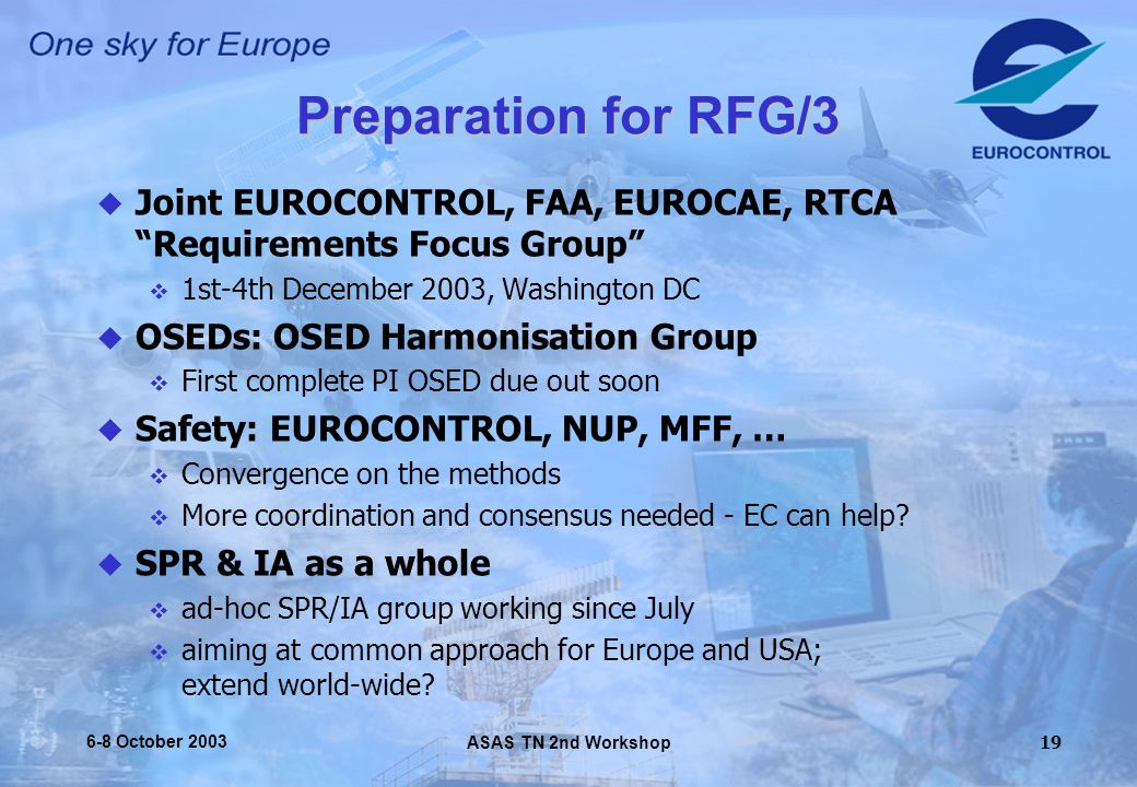 ASAS TN 2nd Workshop 6-8 October Preparation for RFG/3  Joint EUROCONTROL, FAA, EUROCAE, RTCA Requirements Focus Group  1st-4th December 2003, Washington DC  OSEDs: OSED Harmonisation Group  First complete PI OSED due out soon  Safety: EUROCONTROL, NUP, MFF, …  Convergence on the methods  More coordination and consensus needed - EC can help.
