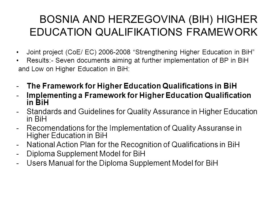 BOSNIA AND HERZEGOVINA (BIH) HIGHER EDUCATION QUALIFIKATIONS FRAMEWORK Joint project (CoE/ EC) 2006-2008 Strengthening Higher Education in BiH Results:- Seven documents aiming at further implementation of BP in BiH and Low on Higher Education in BiH: -The Framework for Higher Education Qualifications in BiH -Implementing a Framework for Higher Education Qualification in BiH -Standards and Guidelines for Quality Assurance in Higher Education in BiH -Recomendations for the Implementation of Quality Assuranse in Higher Education in BiH -National Action Plan for the Recognition of Qualifications in BiH -Diploma Supplement Model for BiH -Users Manual for the Diploma Supplement Model for BiH