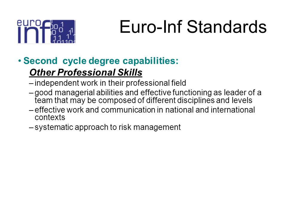 Euro-Inf Standards Second cycle degree capabilities: Other Professional Skills –independent work in their professional field –good managerial abilities and effective functioning as leader of a team that may be composed of different disciplines and levels –effective work and communication in national and international contexts –systematic approach to risk management