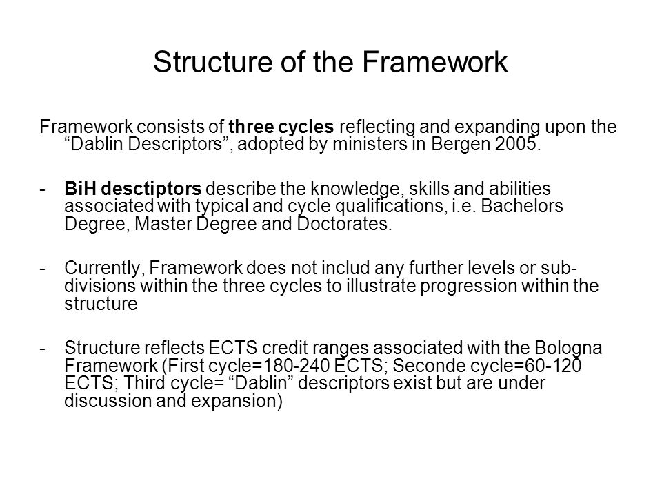 Structure of the Framework Framework consists of three cycles reflecting and expanding upon the Dablin Descriptors , adopted by ministers in Bergen 2005.