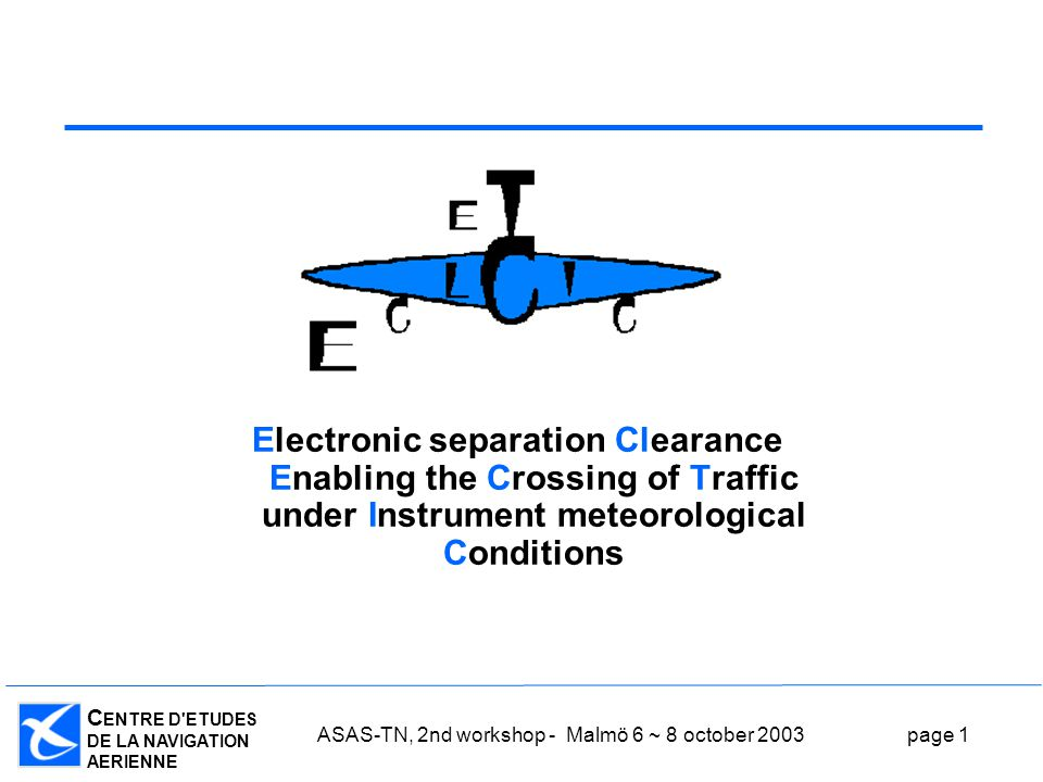 C ENTRE D ETUDES DE LA NAVIGATION AERIENNE ASAS-TN, 2nd workshop - Malmö 6 ~ 8 october 2003page 1 Electronic separation Clearance Enabling the Crossing of Traffic under Instrument meteorological Conditions