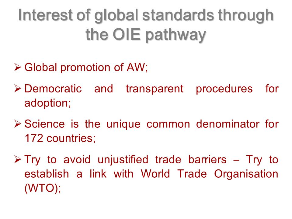 Interest of global standards through the OIE pathway  Global promotion of AW;  Democratic and transparent procedures for adoption;  Science is the