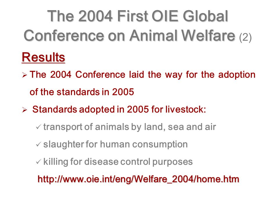 The 2004 First OIE Global Conference on Animal Welfare The 2004 First OIE Global Conference on Animal Welfare (2) Results   The 2004 Conference laid the way for the adoption of the standards in 2005   Standards adopted in 2005 for livestock: transport of animals by land, sea and air slaughter for human consumption killing for disease control purposeshttp://