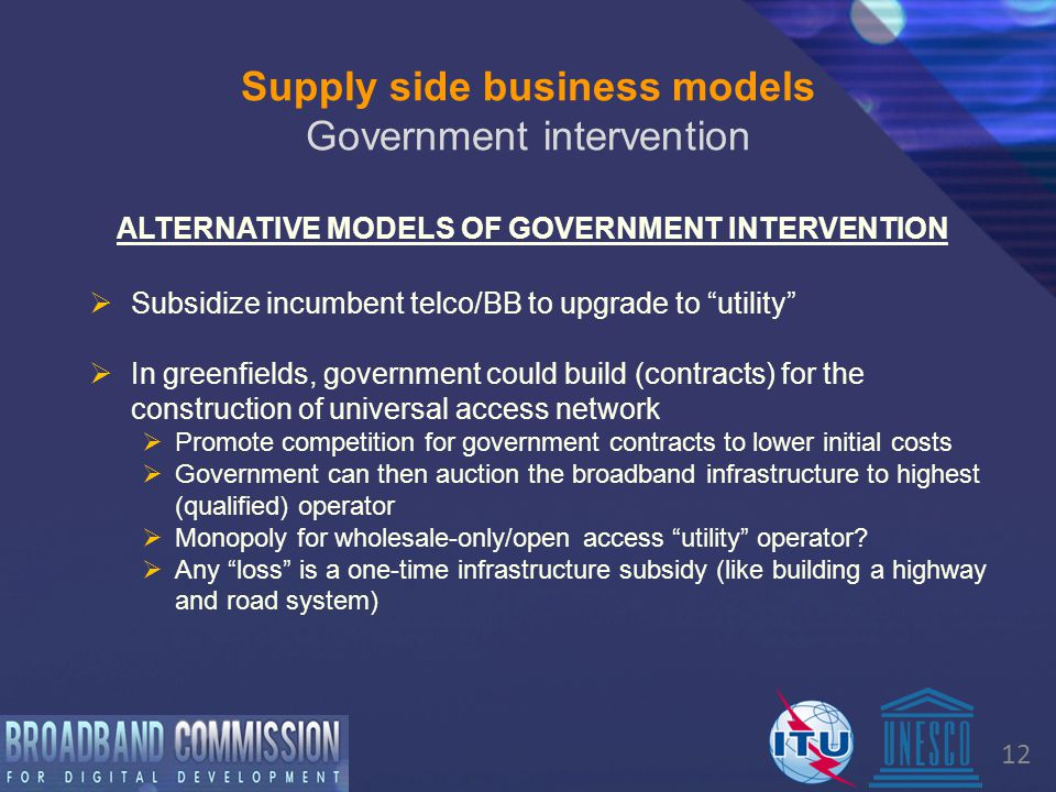 12 ALTERNATIVE MODELS OF GOVERNMENT INTERVENTION Supply side business models Government intervention  Subsidize incumbent telco/BB to upgrade to utility  In greenfields, government could build (contracts) for the construction of universal access network  Promote competition for government contracts to lower initial costs  Government can then auction the broadband infrastructure to highest (qualified) operator  Monopoly for wholesale-only/open access utility operator.