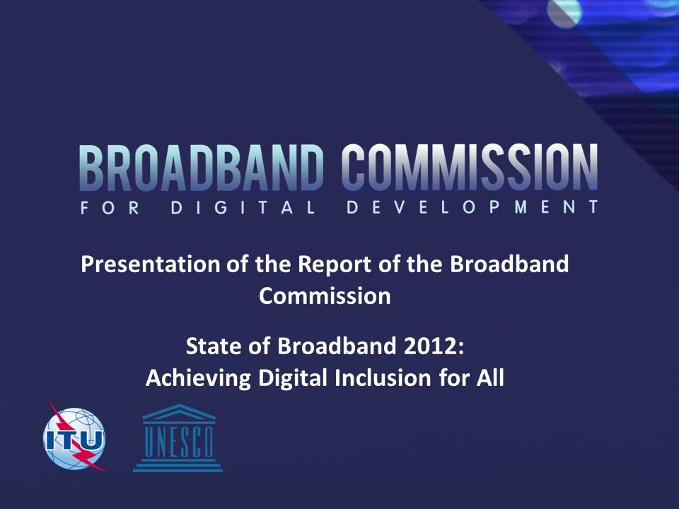 Presentation of the Report of the Broadband Commission State of Broadband 2012: Achieving Digital Inclusion for All