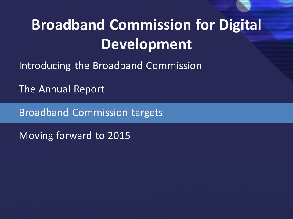 Broadband Commission for Digital Development Introducing the Broadband Commission The Annual Report Broadband Commission targets Moving forward to 2015