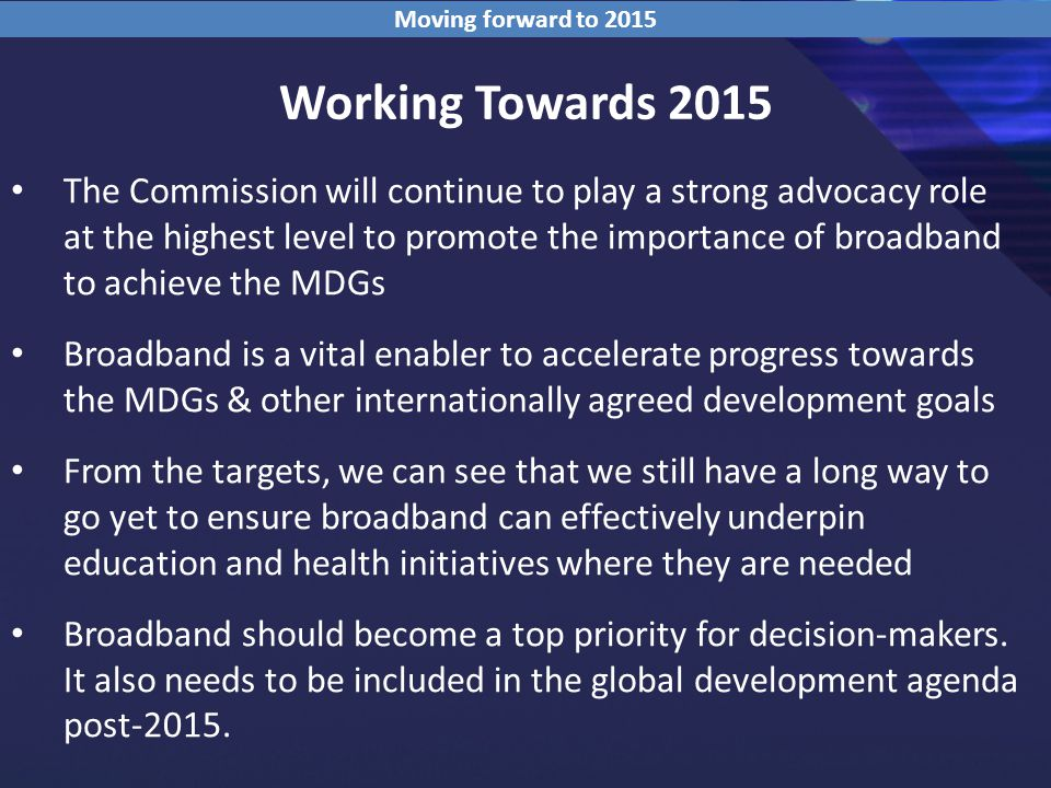 Working Towards 2015 The Commission will continue to play a strong advocacy role at the highest level to promote the importance of broadband to achieve the MDGs Broadband is a vital enabler to accelerate progress towards the MDGs & other internationally agreed development goals From the targets, we can see that we still have a long way to go yet to ensure broadband can effectively underpin education and health initiatives where they are needed Broadband should become a top priority for decision-makers.