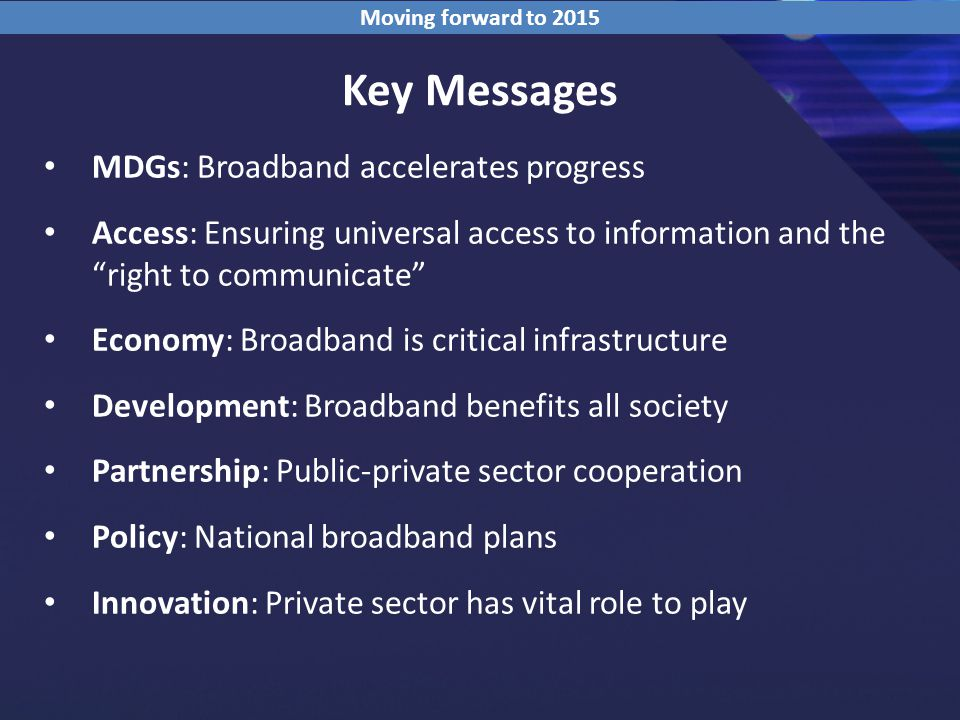Key Messages MDGs: Broadband accelerates progress Access: Ensuring universal access to information and the right to communicate Economy: Broadband is critical infrastructure Development: Broadband benefits all society Partnership: Public-private sector cooperation Policy: National broadband plans Innovation: Private sector has vital role to play Moving forward to 2015