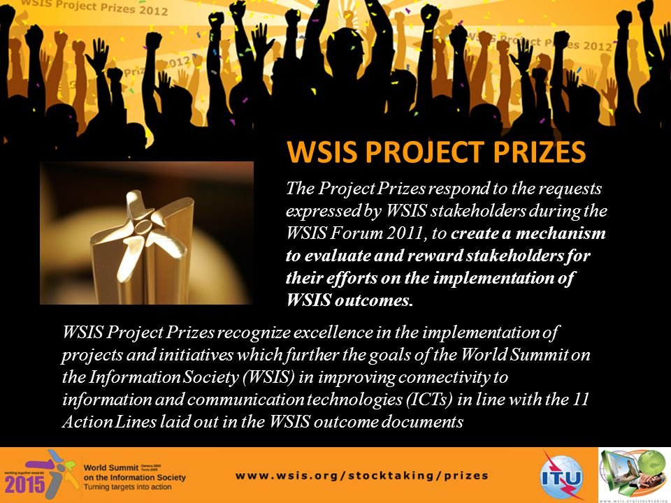WSIS Project Prizes recognize excellence in the implementation of projects and initiatives which further the goals of the World Summit on the Information Society (WSIS) in improving connectivity to information and communication technologies (ICTs) in line with the 11 Action Lines laid out in the WSIS outcome documents WSIS PROJECT PRIZES The Project Prizes respond to the requests expressed by WSIS stakeholders during the WSIS Forum 2011, to create a mechanism to evaluate and reward stakeholders for their efforts on the implementation of WSIS outcomes.