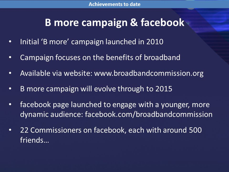B more campaign & facebook Initial 'B more' campaign launched in 2010 Campaign focuses on the benefits of broadband Available via website:   B more campaign will evolve through to 2015 facebook page launched to engage with a younger, more dynamic audience: facebook.com/broadbandcommission 22 Commissioners on facebook, each with around 500 friends… Achievements to date