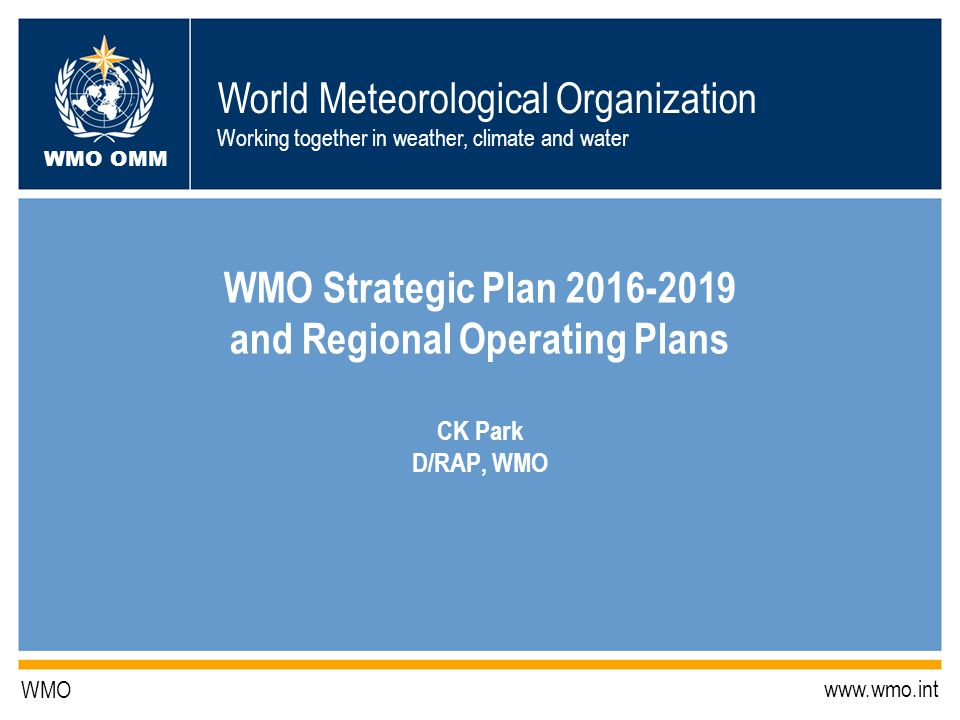 World Meteorological Organization Working together in weather, climate and water WMO OMM WMO   WMO Strategic Plan and Regional Operating Plans CK Park D/RAP, WMO